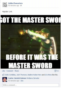 I don't post enough LoZ content. -BreadCrumbz: Zelda Characters  50 minutes ago  Hipster Link  OT THE MASTER SWO  BEFORE IT WAST  MASTER SWORD  P 11  Like Comment Share  Eddy Scribblez, Josh Thomson, Nadine Hylian-Hero and 26 others like this.  Carter Jerrick Grimes Wiridiana Salvador  42 minutes ago Like  Write a comment... I don't post enough LoZ content. -BreadCrumbz