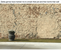 Same.: Zelda games have trained me to smash that pot and then bomb that wall Same.