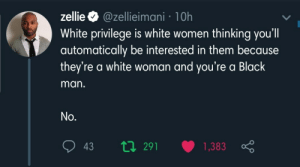 interested: zellie O @zellieimani · 10h  White privilege is white women thinking you'll  automatically be interested in them because  they're a white woman and you're a Black  man.  No.  t7 291  1,383  43