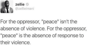 "This is what Martin Luther King called negative peace. by nintendo_shill MORE MEMES: zellie  @zellieimani  For the oppressor, ""peace"" isn't the  absence of violence. For the oppressor,  ""peace"" is the absence of response to  their violence. This is what Martin Luther King called negative peace. by nintendo_shill MORE MEMES"