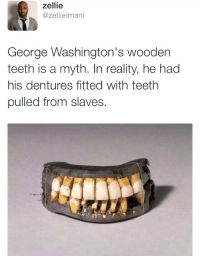 """Twitter, Reality, and Com: zellie  @zellieimani  George Washington's wooden  teeth is a myth. In reality, he had  his dentures fitted with teeth  pulled from slaves. <p><a href=""""https://twitter.com/zellieimani?ref_src=twsrc%5Egoogle%7Ctwcamp%5Eserp%7Ctwgr%5Eauthor"""">@zellieimani</a></p>"""