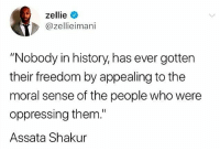 "Love, Memes, and History: zellie  @zellieimani  ""Nobody in history, has ever gotten  their freedom by appealing to the  moral sense of the people who were  oppressing them.""  Assata Shakur ✊🏾 💯 AssataShakur once said: ""It is our duty to fight for our freedom. It is our duty to win. We must love each other and support each other. We have nothing to lose but our chains."" 🙌🏽✊🏾"