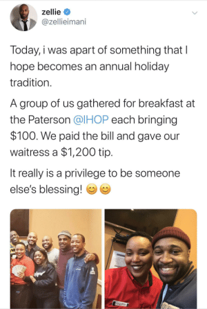 Spread the love ❤️ (via /r/BlackPeopleTwitter): zellie  @zellieimani  Today, i was apart of something that I  hope becomes an annual holiday  tradition.  A group of us gathered for breakfast at  the Paterson @IHOP each bringing  $100. We paid the bill and gave our  waitress a $1,200 tip.  It really is a privilege to be someone  else's blessing!  NEENTO  CEANING AE  CLEANEP AFTER  Angelica Spread the love ❤️ (via /r/BlackPeopleTwitter)