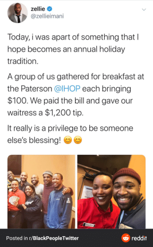 Holiday Spirit: zellie  @zellieimani  Today, i was apart of something that I  hope becomes an annual holiday  tradition.  A group of us gathered for breakfast at  the Paterson @IHOP each bringing  $100. We paid the bill and gave our  waitress a $1,200 tip.  It really is a privilege to be someone  else's blessing!  NEINTO  CEANING AEY  Angelica  O reddit  Posted in r/BlackPeopleTwitter Holiday Spirit