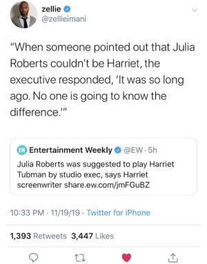 """I bet it was Les Moonves: zellie  @zellieimani  """"When someone pointed out that Julia  Roberts couldn't be Harriet, the  executive responded, 'It was so long  ago. No one is going to know the  difference.""""  EW Entertainment Weekly  @EW 5h  Julia Roberts was suggested to play Harriet  Tubman by studio exec, says Harriet  screenwriter share.ew.com/jmFGu BZ  10:33 PM 11/19/19 Twitter for iPhone  1,393 Retweets 3,447 Likes I bet it was Les Moonves"""