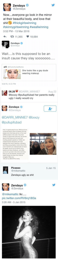 Reasons I love Zendaya ❤️: Zendaya  @Zendaya  Now  everyone go look in the mirror  at their beautiful body, and love that  shit  #thick girlswinning  #skinnygirlswinning Hweallwinning  3:52 PM 13 Mar 2016  t 11,365  18,684   Zendaya  azendaya  Wait... is this supposed to be an  insult cause they slay sooooooo....  alfi  a Clutch LikeRomo  She looks like a gay dude  wearing makeup  5/8/16, 8:22 PM   06.26  @DARRI MINNIE7  Aug 22  @bxxzy @pullupifubad her parents really  ugly really would cry  Zendaya  azen daya  @DARRI MINNIE7 @bxxzy  @pullupifubad  First, I'm gonna pray for you. While you're so  concerned about what my parents look like,  please know that these are two of the most  selfless people in the world. They have  chosen to spend their entire life, not worried  about trivial things such as looks and  insulting people's parents on Twitter, but  instead became educators who have  dedicate their lives to teaching, cultivating  and filling young shallow minds. (One of the  most important yet underpaid jobs we have)  So please, log out, go to school, hug a  teacher and read a textbook...and while  you're at it, go look in the mirror and know  that you too are beautiful, because such  hateful things only stem from internal  struggles. Bless you.  -Me and my BEAUTIFUL family   Picasso  mikemattic  Zendaya ugly as shit  Zendaya  @Zendaya  (a mikemattic  lkr  pic.twitter.com/RV6rq18t3a  3:26 AM 5 Jan 2015  5 Jan 15 Reasons I love Zendaya ❤️