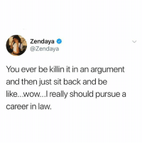 Be Like, Wow, and Zendaya: Zendaya  @Zendaya  You ever be killin it in an argument  and then just sit back and be  like...wow...I really should pursue a  career in law ... xd