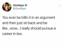 Be Like, Wow, and Time: Zendaya  @Zendaya  You ever be killin it in an argument  and then just sit back and be  like...wow...I really should pursue a  career in law. I literally say this every time.