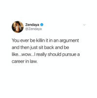 Be Like, Wow, and Girl: Zendaya  Zendaya  You ever be killin it in an argument  and then just sit back and be  like...wow... really should pursue a  career in law. Honestly. All the time 💁🏼‍♀️ @teengirlclub @teengirlclub @teengirlclub