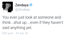 Jun 16: Zendaya  @Zendaya  You ever just look at someone and  think...shut up....even if they haven't  said anything yet.  6:01 p.m. 14 Jun 16