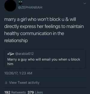 Email, Express, and Girl: @ZEPHANIIIAH  marry a girl who won't block u & will  directly express her feelings to maintain  healthy communication in the  relationship  el5> @arabia612  Marry a guy who will email you when u block  him  10/26/17, 1:23 AM  ll View Tweet activity  192 Retweets 379 Likes Send a carrier pigeon if necessary