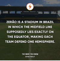 Also check out my bro @FootBolt for football facts and updates! — Sources: http:-www.zmescience.com-other-feature-post-football-equator- - http:-www.neatorama.com-2016-05-06-This-Soccer-Stadium-Sits-Precisely-on-the-Equator-: ZERAO IS A STADIUM IN BRAZIL  IN WHICH THE MIDFIELD LINE  SUPPOSEDLY LIES EXACTLY ON  THE EQUATOR, MAKING EACH  TEAM DEFEND ONE HEMISPHERE.  THE MORE YOU KNOW  @FACT BOLT Also check out my bro @FootBolt for football facts and updates! — Sources: http:-www.zmescience.com-other-feature-post-football-equator- - http:-www.neatorama.com-2016-05-06-This-Soccer-Stadium-Sits-Precisely-on-the-Equator-