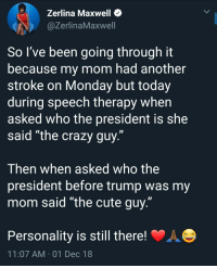 """Crazy, Cute, and Soon...: Zerlina Maxwell *  @ZerlinaMaxwell  So I've been going through it  because my mom had another  stroke on Monday but today  during speech therapy when  asked who the president is she  said """"the crazy guy.""""  Then when asked who the  president before trump was my  mom said """"the cute guy.""""  Personality is still there!  11:07 AM 01 Dec 18 Get well soon!"""