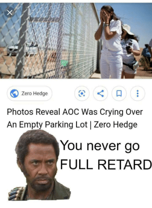 Ah yes, of course she was: Zero Hedge  Photos Reveal AOC Was Crying Over  An Empty Parking Lot | Zero Hedge  You never go  FULL RETARD Ah yes, of course she was