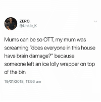 """Sounds like a mum thing to say😂: ZERO.  @Unkle_K  Mums can be so OTT,my mum was  screaming """"does everyone in this house  have brain damage?"""" because  someone left an ice lolly wrapper on top  of the bin  19/01/2018, 11:56 am Sounds like a mum thing to say😂"""
