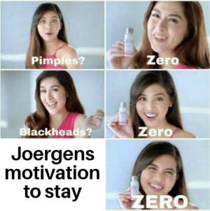 Zero, Him, and Motivation: ZERO  Zero  Pimples?  Zero  Blackheads?  Joergens  motivation  to stay  ZERO Just let him walk for a while, he will get over it