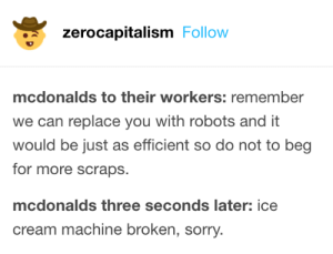 It be like that: zerocapitalism Follow  mcdonalds to their workers: remember  we can replace you with robots and it  would be just as efficient so do not to beg  for more scraps.  mcdonalds three seconds later: ice  cream machine broken, sorry. It be like that