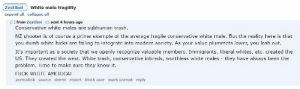Cuck with white guilt private messages me instead of posting publicly his hate for white America but then says white liberals are superior...wtf?: Zestiboi White male fragility  expand all collapse all  [-] from Zestiboi sent 4 hours ago  Conservative white males are subhuman trash.  NZ shooter is of course a prime example of the average fragile conservative white male. But the reality here is that  you dumb white hicks are failing to integrate into modern society. As your value plummets lower, you lash out.  It's important as a society that we openly recognize valuable members. Immigrants, liberal whites, etc. created the  US. They created the west. White trash, conservative inbreds, worthless white males they have always been the  problem. Time to make sure they know it.  FUCK WHITE AMERICA!  permalink source delete report block user mark unread reply Cuck with white guilt private messages me instead of posting publicly his hate for white America but then says white liberals are superior...wtf?