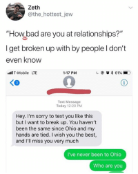 "Bad, Memes, and Relationships: Zeth  @the_hottest jew  ""How bad are you at relationships?""  I get broken up with by people I don't  even knovw  ll T-Mobile LTE  1:17 PM  3  Text Message  Today 12:20 PM  Hey. I'm sorry to text you like this  but I want to break up. You haven't  been the same since Ohio and my  hands are tied. I wish you the best,  and I'll miss you very much  I've never been to Ohio  Who are you 🤣Damn"