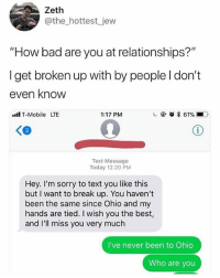 "Bad, Memes, and Relationships: Zeth  @the_hottest jew  ""How bad are you at relationships?""  I get broken up with by people l don't  even know  l T-Mobile LTE  1:17 PM  c @ o * 61%,-D.  Text Message  Today 12:20 PM  Hey. I'm sorry to text you like this  but I want to break up. You haven't  been the same since Ohio and my  hands are tied. I wish you the best,  and I'll miss you very much  I've never been to Ohio  Who are you How does this happen?! 😫😂💀 WSHH"