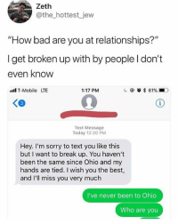 "Bad, Memes, and Relationships: Zeth  @the_hottest_jew  ""How bad are you at relationships?""  Iget broken up with by people l don't  even know  ll T-Mobile LTE  1:17 PM  c @  * 61% ■O,  Text Message  Today 12:20 PM  Hey. I'm sorry to text you like this  but I want to break up. You haven't  been the same since Ohio and my  hands are tied. I wish you the best,  d I'll miss you very much  I've never been to Ohio  Who are you Forever single like... 😂"
