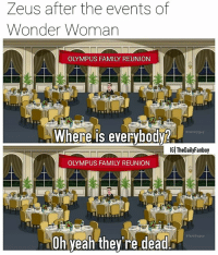 Both memes today have been hard AF to crop like y'all think making memes is easy but try it regularly and I bet at some point you'll be wishing you were just a repost account lol. Hopefully you already saw Wonder Woman since it came out over a month ago. dc dceu dccomics comics wonderwoman familyguy zeus ares diana dianaprince galgadot themyscira ww1 stevetrevor chrispine july june summer meme godkiller doctorpoison justiceleague sdcc comiccon savage bored: Zeus after the events of  Wonder Woman  OLYMPUS FAMILY REUNION  Where is everybodv?  tamilyguy  IGl TheDailyFanboy  OLYMPUS FAMILY REUNION  # familyguy  10h yeah they're deadr Both memes today have been hard AF to crop like y'all think making memes is easy but try it regularly and I bet at some point you'll be wishing you were just a repost account lol. Hopefully you already saw Wonder Woman since it came out over a month ago. dc dceu dccomics comics wonderwoman familyguy zeus ares diana dianaprince galgadot themyscira ww1 stevetrevor chrispine july june summer meme godkiller doctorpoison justiceleague sdcc comiccon savage bored