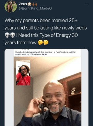 Dank, Energy, and Love: Zeus  @Born_King_MadeQ  Why my parents been married 25+  years and still be acting like newly weds  I Need this Type of Energy 30  years from now  s D  Somebody is being really silly this morning! He FaceTimed me and then  called me on my office phone! Black Love by KingPZe FOLLOW HERE 4 MORE MEMES.