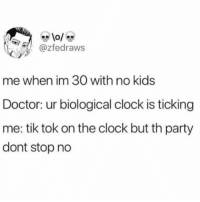 Clock, Doctor, and Party: @zfedraws  me when im 30 with no kids  Doctor: ur biological clock is ticking  me: tik tok on the clock but th party  dont stop no Ke$ha4ever