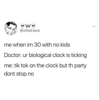 "Clock, Doctor, and Memes: @Zfedraws  me when im 30 with no kids  Doctor: ur biological clock is ticking  me: tik tok on the clock but th party  dont stop no Doc, what you know about ""from the window to the wall""?!"