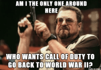 Current-gen World War 2 Call of Duty please?: AM I THE ONLY ONE AROUND  HERE  WHO WANTS CALL OF DUTY TO  GO BACK TO WORLD WAR II?  made on imgur Current-gen World War 2 Call of Duty please?