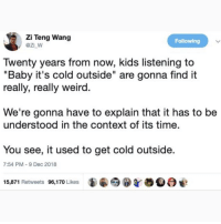 "@pubity was voted 'best meme account on Instagram' 😂: Zi Teng Wang  @z_w  Following  Twenty years from now, kids listening to  ""Baby it's cold outside"" are gonna find it  really, really weird  We're gonna have to explain that it has to be  understood in the context of its time.  You see, it used to get cold outside  7:54 PM-9 Dec 2018  15,871 Retweets 96,170 Likes @pubity was voted 'best meme account on Instagram' 😂"