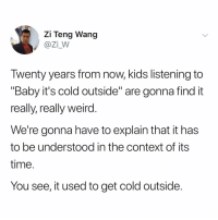 "Baby, It's Cold Outside, Weird, and Kids: Zi Teng Wang  @Zi_W  Twenty years from now, kids listening to  ""Baby it's cold outside"" are gonna find it  really, really weird  We're gonna have to explain that it has  to be understood in the context of its  time  You see, it used to get cold outside oh"