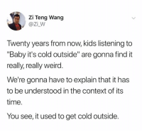 "Wang: Zi Teng Wang  @Zi_W  Twenty years from now, kids listening to  ""Baby it's cold outside"" are gonna find it  really, really weird  We're gonna have to explain that it has  to be understood in the context of its  time.  You see, it used to get cold outside."