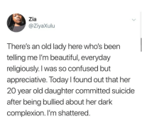 Beautiful, Blackpeopletwitter, and Confused: Zia  @ZiyaXulu  s an old lady here who's been  There'  telling me I'm beautiful, everyday  religiously.l was so confused but  appreciative. Today I found out that her  20 year old daughter committed suicide  after being bullied about her dark  complexion. I'm shattered <p>You&rsquo;re all beautiful and you are all important. Feel free to reach out to me if you need someone (via /r/BlackPeopleTwitter)</p>
