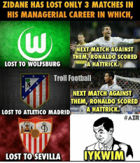 If you know what I mean.. 😂😉 🔺LINK IN OUR BIO!! 😎🔥: ZIDANE HAS LOST ONLY 3 MATCHES IN  HIS MANAGERIAL CAREER IN WHICH,  NEXT MATCH AGAINST  THEM RONALDO SCORED  LOST TO WOLFSBURG  A HATTRICK.  Troll Football  NEXT MATCH AGAINST  THEM, RONALDO SCORED  A HATTRICK.  LOST TO ATLETICO MADRID  #AZR  LOST TO SEVILLA  IYKWIM If you know what I mean.. 😂😉 🔺LINK IN OUR BIO!! 😎🔥