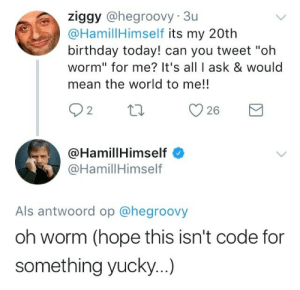 """punkrorschach:  shitlordanakin:is he even real………….holy shit……..what did we do to deserve him………… : ziggy @hegroovy-Su  @HamillHimself its my 20th  birthday today! can you tweet """"oh  worm"""" for me? It's all I ask & would  mean the world to me!!  26  @HamillHimself  @HamillHimself  Als antwoord op @hegroovy  oh worm (hope this isn't code for  something yucky...) punkrorschach:  shitlordanakin:is he even real………….holy shit……..what did we do to deserve him…………"""
