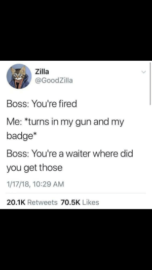 Memes, Gun, and Boss: Zilla  @GoodZilla  Boss: You're fired  Me: *turns in my gun and my  badge*  Boss: You're a waiter where did  you get those  1/17/18, 10:29 AM  20.1K Retweets 70.5K Likes wait what via /r/memes https://ift.tt/2zWGvBK