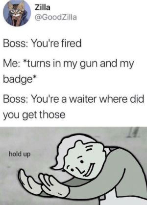Hahaha funny fallout meme: Zilla  @GoodZilla  Boss: You're fired  Me: *turns in my gun and my  badge*  Boss: You're a waiter where did  you get those  hold up Hahaha funny fallout meme