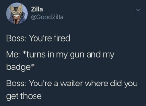 meirl by Bmchris44 MORE MEMES: Zilla  @GoodZilla  Boss: You're fired  Me: *turns in my gun and my  badge*  Boss: You're a waiter where did you  get those meirl by Bmchris44 MORE MEMES