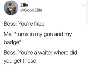 Waiter AND Bouncer: Zilla  @GoodZilla  Boss: You're fired  Me: *turns in my gun and my  badge*  Boss: You're a waiter where did  you get those Waiter AND Bouncer