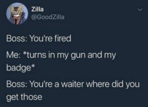 meirl: Zilla  @GoodZilla  Boss: You're fired  Me: *turns in my gun and my  badge*  Boss: You're a waiter where did you  get those meirl