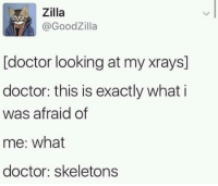 Doctor, Looking, and What: Zilla  @GoodZilla  [doctor looking at my xrays]  doctor: this is exactly what i  was afraid of  me: what  doctor: skeletons