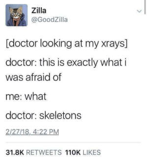 Doctor, Looking, and What: Zilla  @GoodZilla  [doctor looking at my xrays]  doctor: this is exactly what i  was afraid of  me: what  doctor: skeletons  2/27/18,_4:22 PM  31.8K RETWEETS 110K LIKES I hate spook season