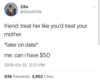 """<p>Dating tips via /r/memes <a href=""""http://ift.tt/2p8kg68"""">http://ift.tt/2p8kg68</a></p>: Zilla  @GoodZilla  friend: treat her like you'd treat your  mother  later on date  me: can i have $50  2018-03-13, 12:21 PM  936 Retweets 3,902 Likes <p>Dating tips via /r/memes <a href=""""http://ift.tt/2p8kg68"""">http://ift.tt/2p8kg68</a></p>"""