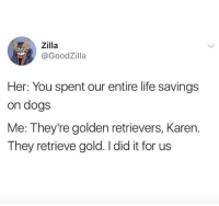 Dogs, Life, and Memes: ,, Zilla  @GoodZilla  Her: You spent our entire life savings  on dogs  Me: They're golden retrievers, Karen.  They retrieve gold. I did it for us I did it for us, Karen.