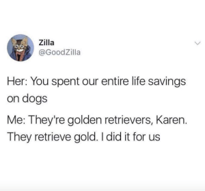 Dank, Dogs, and Life: , Zilla  @GoodZilla  Her: You spent our entire life savings  on dogs  Me: They're golden retrievers, Karen.  They retrieve gold. I did it for us me irl by gumzilla FOLLOW HERE 4 MORE MEMES.