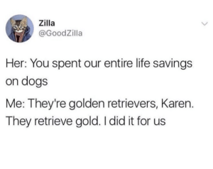 Dogs, Life, and Her: Zilla  @GoodZilla  Her: You spent our entire life savings  on dogs  Me: They're golden retrievers, Karen.  They retrieve gold. I did it for us