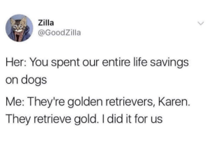 Dank, Dogs, and Life: Zilla  @GoodZilla  Her: You spent our entire life savings  on dogs  Me: They're golden retrievers, Karen.  They retrieve gold. I did it for us Me irl by GlobalVagabond MORE MEMES