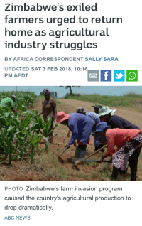 Abc, Africa, and News: Zimbabwe's exiled  farmers urged to return  home as agricultural  industry struggles  BY AFRICA CORRESPONDENT SALLY SARA  UPDATED SAT 3 FEB 2018, 10:16  PM AEDT  ฯ,  PHOTO Zimbabwe's farm invasion program  caused the country's agricultural production to  drop dramatically  ABC NEWS