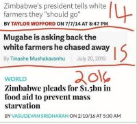 "Social Justice: The Country  Sent by Daniel, a patriot.: Zimbabwe's president tells white  farmers they ""should go""  BY TAYLOR WOFFORD ON 7/7/14 AT 8:47 PM  Mugabe is asking back the  white farmers he chased away  By Tinashe Mushakavanhu July 20, 2015  ole  WORLD  Zimbabwe pleads for $i.5bn in  food aid to prevent mass  starvation  BY VASUDEVAN SRIDHARAN ON 2/10/16 AT 5:30 AM Social Justice: The Country  Sent by Daniel, a patriot."